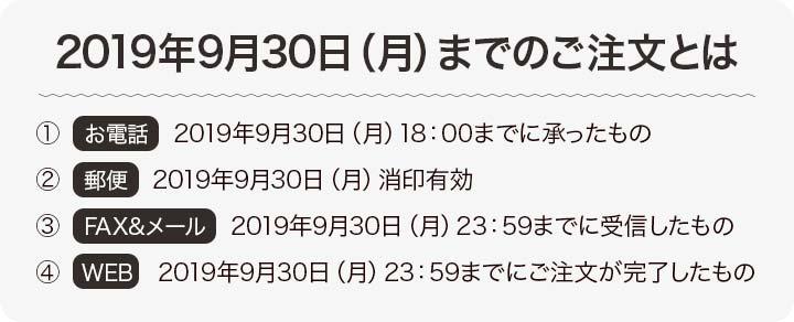 2019年9月30日(月)までのご注文とは、①お電話→2019年9月30日(月)18:00までに承ったもの。②郵便→2019年9月30日(月)消印有効。③FAX&メール→2019年9月30日(月)23:59までに受信したもの。④WEB→2019年9月30日(月)23:59までにご注文が完了したもの